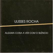 Cd Ulisses Rocha - Alguma Coisa A Ver Com O Silêncio