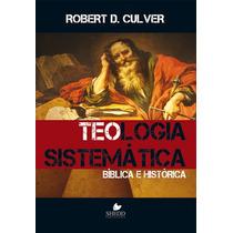Teologia Sistemática: Bíblica E Histórica - Robert D Culver
