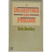 O Dramaturgo Como Pensador - Eric Bentley