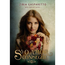 Só O Amor Consegue - Zibia Gasparetto -