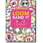 Loom Band It: Aprenda A Fazer Pulseiras, Anéis, Cintos E M