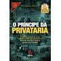 O Príncipe Da Privatária A História Secreta De Como Brasil