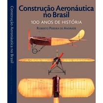 Livro Construção Aeronáutica No Brasil 100 Anos De História