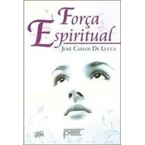 Livro Espirita: Força Espiritual - Jose Carlos De Lucca
