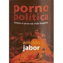 Porno Politica: Paixoes E Taras Na Vida Brasileira - Arnaldo