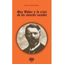 Max Weber Y La Crisis De Las Ciencias Sociales De Pedro Pied