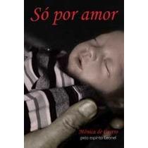 Livro Espirita: Só Por Amor - Monica De Castro
