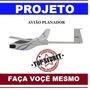 Projeto Planador Super Fácil Original + Faça Você Mesmo