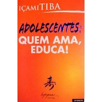 Livro Adolescentes Quem Ama Educa Içami Tiba