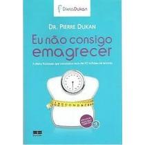 Livro Eu Não Consigo Imagrecer Dr Pierre Dukan Dieta Dukan L