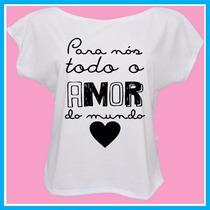 Blusa Feminina Para Nós Todo O Amor Do Mundo, Frases, Fashio