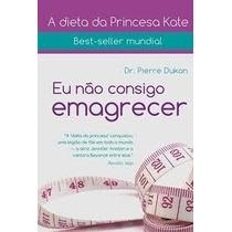 Livro Eu Não Consigo Emagrecer Dr Pierre Dukan Best Seller A