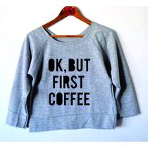 Moletom Estampa Ok, But First Coffee