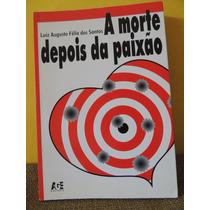 Livro A Morte Depois Da Paixão Luiz Augusto Félix Dos Santos