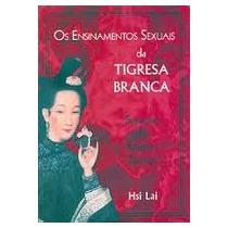 Os Ensinamentos Sexuais Da Tigresa Branca - Hsi Lai