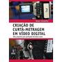 Criação De Curta-metragem Em Vídeo Digital - 2ª Edição