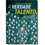 Verdade Sobre O Talento, A: Um Guia Para Formar Uma Equipe
