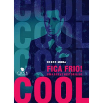 Livro Renzo Mora Fica Frio! Uma Breve Historia Do Cool