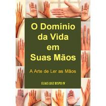 Livro O Domínio Da Vida Em Suas Mãos - A Arte De Ler As Mãos