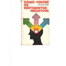 Como Vencer Os Sentimentos Negativos - Maxwell Maltz -