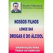 Nossos Filhos Longe Das Drogas E Álcool - Edson Ferrarini