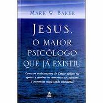 Jesus, O Maior Psicólogo Que Já Existiu - Mark Baker