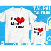 Camiseta Eu Amo Meu Filho Tal Pai Tal Filho(a) Kit Com 2 Uni