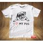 Camiseta Masculina Camisa Pet Cachorro Raças I Love My Pug