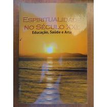Espiritualidade No Século Xxi - Educação, Saúde E Arte