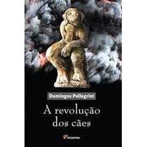 A Revoluçao Dos Caes - Autor: Pellegrini, Domingos (2014)