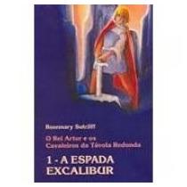 A Espada De Excalibur 1: O Rei Artur E Os Cavaleiros Távola