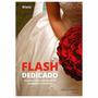 Livro: Flash Dedicado - Técnicas P/ Fotografia De Casamento