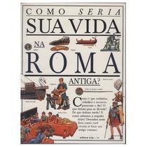 Livro Como Seria Sua Vida Na Roma Antiga?