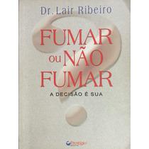 Livro Fumar Ou Não Fumar, A Decisão É Sua - Dr.lair Ribeiro