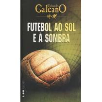Futebol Ao Sol E À Sombra Livro Eduardo Galeano