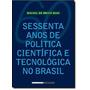 Sessenta Anos De Política Científica E Tecnológica No Br