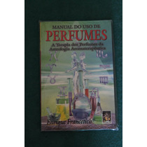 Livro Manual Do Uso De Perfumes - A Terapia Dos Perfumes
