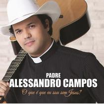 Cd Padre Alessandro Campos - O Que É Que Eu Sou Sem Jesus?