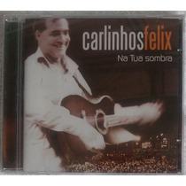 Cd Carlinhos Felix Na Tua Sombra 2004 Novo Lacrado