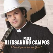 Cd - Padre Alessandro Campos - O Que É Que Eu Sou Sem Jesus?