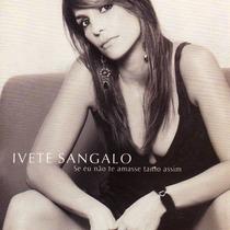 Cd Ivete Sangalo - Se Eu Não Te Amasse Tanto Assim (lacrado)