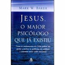 Jesus, O Maior Psicologo Que Ja Existiu - Mark W. Baker