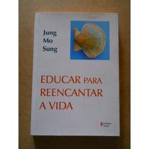 Livro Educar Para Reencantar A Vida - Jung Mo Sung,ed. Vozes