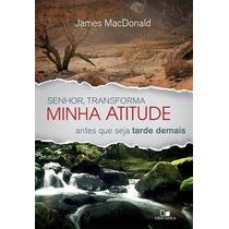 Senhor Transforma Minha Atitude - James Macdonald