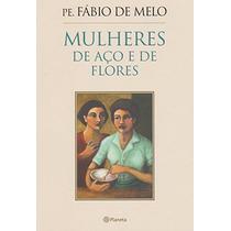 Livro Mulheres De Aço E De Flores - Padre Fábio De Melo