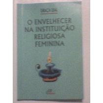 O Envelhecer Na Instituição Religiosa Feminina - Graça Leal