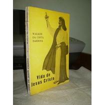 *** Livro: Vida De Jesus Cristo -- Walker Da Costa Barbosa