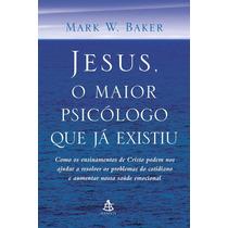Jesus O Maior Psicólogo Que Já Existiu , Mark W. Baker