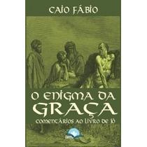 O Enigma Da Graça Comentários Ao Livro De Jó Caio Fábio