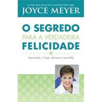 O Segredo Para A Verdadeira Felicidade - Joyce Meyer - Livro